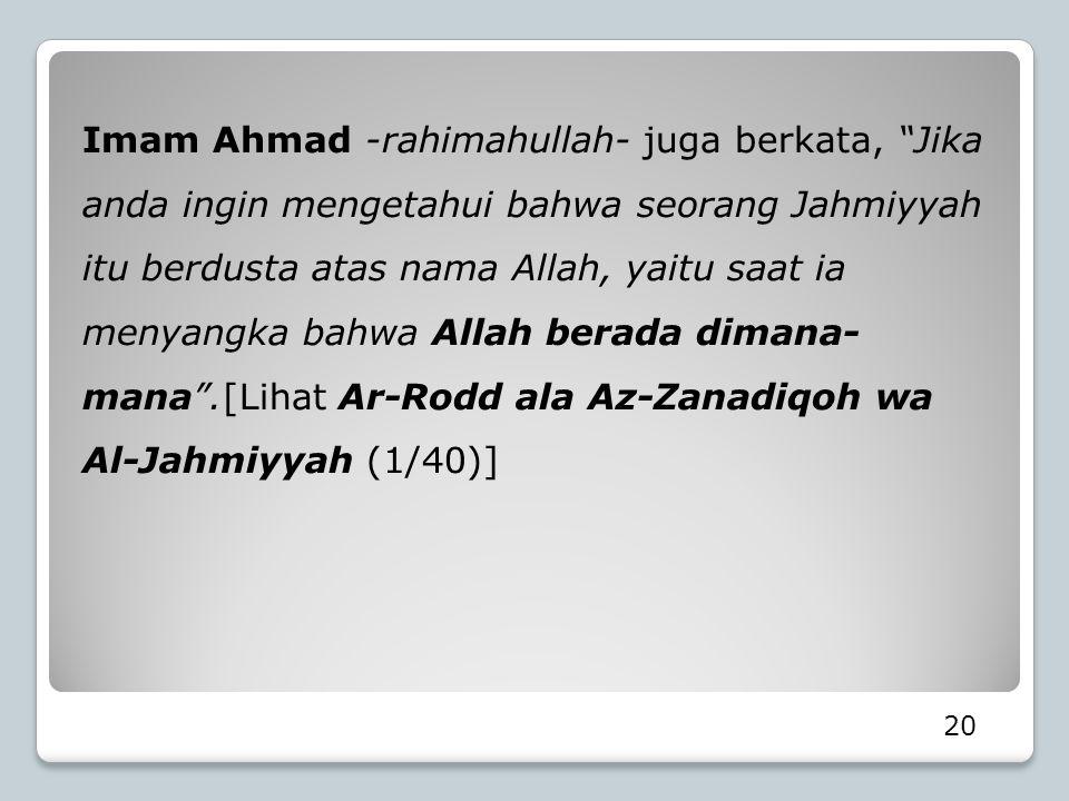Imam Ahmad -rahimahullah- juga berkata, Jika anda ingin mengetahui bahwa seorang Jahmiyyah itu berdusta atas nama Allah, yaitu saat ia menyangka bahwa Allah berada dimana-mana .[Lihat Ar-Rodd ala Az-Zanadiqoh wa Al-Jahmiyyah (1/40)]